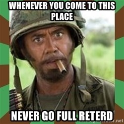 Never Go Full Retard  - Whenever you come to this place never go full reterd