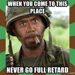 Never Go Full Retard  - when you come to this place never go full retard