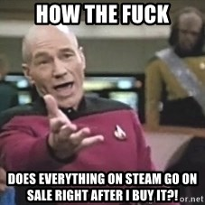 Picard Wtf - how the fuck does everything on steam go on sale right after i buy it?!