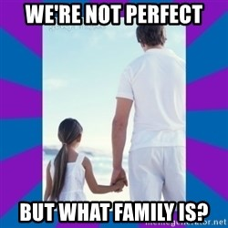 Father Daughter Meme - We're Not perfect but what family is?