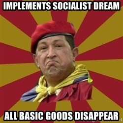 Hugo Chavez - implements socialist dream all basic goods disappear