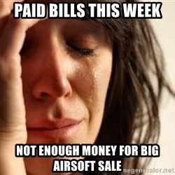 First World Problems - Paid bills this week Not enough money for big airsoft sale