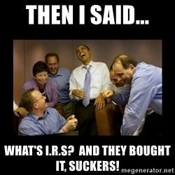 obama laughing  - Then i said... what's I.r.s?  and they bought it, suckers!