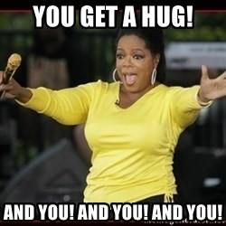 Overly-Excited Oprah!!!  - You get a hug! and you! and you! and you!