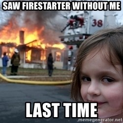 Disaster Girl - saw firestarter without me last time