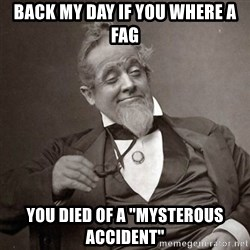 "1889 [10] guy - back my day if you where a fag you died of a ""mysterous accident"""