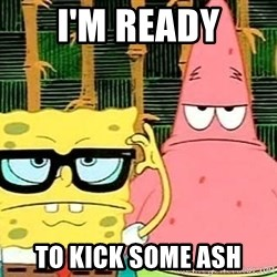 Serious Spongebob - I'm Ready To kick some ash