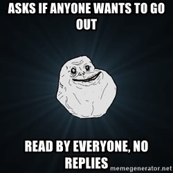 Forever Alone - Asks if anyone wants to go out read by everyone, no replies