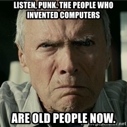 Clint Eastwood Gran Torino - Listen, Punk. The people who invented computers Are Old people now.