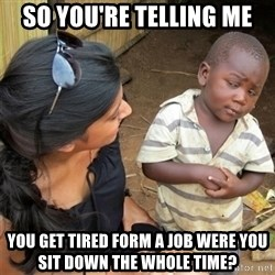 So You're Telling me - So you're telling me you get tired form a job were you sit down the wHole time?