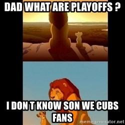 Lion King Shadowy Place - dad WHAT are PLAYOFFS ?  i don t know son we cubs fans