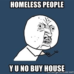 Y U No - HomeLess people Y u no buy house