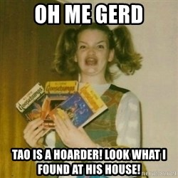 oh mer gerd - Oh me gerd tao is a hoarder! look what i found at his house!
