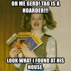 oh mer gerd - oh me gerd! Tao is a hoarder!!! look what i found at his house.