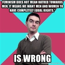 """Privilege Denying Dude - feminism does not mean hatred towards men, it means we want men and women to have completely equal rights."""" is wrong"""