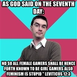 """Privilege Denying Dude - As God said on the seventh day: nd so all Female Gamers shall be hence forth known to be Girl Gamers also feminism is stupid """" Leviticus 12:3"""