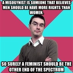 Privilege Denying Dude - A misogynist is someone that believes men should be have more rights than women. So surely a feminist should be the other end of the spectrum