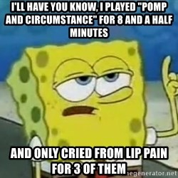 "Tough Spongebob - I'll have you know, I played ""pomp and circumstance"" for 8 and a half minutes and only cried from lip pain for 3 of them"