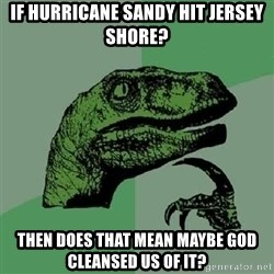 Philosoraptor - if hurricane sandy hit jersey shore? then does that mean maybe god cleansed us of it?