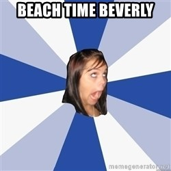 Annoying Facebook Girl - Beach time Beverly