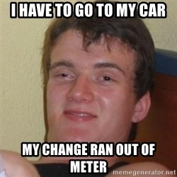 Really Stoned Guy - i have to go to my car my change ran out of meter