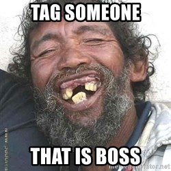 Hobo  - TAG SOMEONE THAT IS BOSS