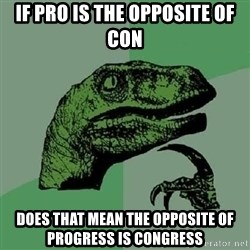 Philosoraptor - if pro is the opposite of con  does that mean the opposite of progress is congress