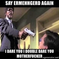 Say what again - Say ermehhgerd again I dare you I double dare you motherfucker