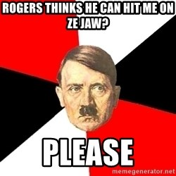 Advice Hitler - rogers thinks he can hit me on ze jaw? please