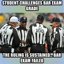 NFL Ref Meeting - student challenges bar exam grade the ruling is sustained... bar exam failed