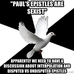 "Religious Studies Dove - ""Paul's epistles are sexist"" Apparently we need to have a discussion about interpolation and disputed vs undisputed epistles"