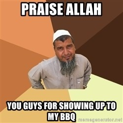 Ordinary Muslim Man - PRAISE ALLAH YOU GUYS FOR SHOWING UP TO MY BBQ