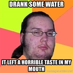 Butthurt Dweller - drank some water it left a horrible taste in my mouth