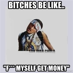 "san juan cholo - bitches be like.. ""f*** myself get money"""