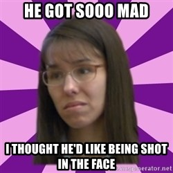Jodi Arias meme 17 by Justice11 - He got sooo mad I thought he'd like being shot in the face