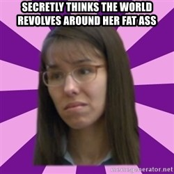 Jodi Arias meme 17 by Justice11 - secretly thinks the world revolves around her fat ass