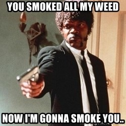 I double dare you - you smoked all my weed NOW I'M GONNA SMOKE YOU..