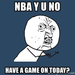 Y U No - NBA Y U NO HAVE A GAME ON TODAY?