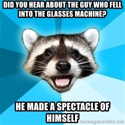 Lame Pun Coon - Did you hear about the guy who fell into the glasses machine? He made a spectacle of himself