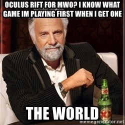 The Most Interesting Man In The World - OCULUS RIFT FOR MWO? I KNOW WHAT GAME IM PLAYING FIRST WHEN I GET ONE THE WORLD