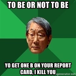 High Expectations Asian Father - To be or not to be Yo get one b on your report card, I kill you
