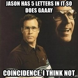 will ferrell - Jason has 5 letters in it so does gaaay coincidence. i think not