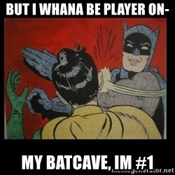 Batman Slappp - BUT I WHANA BE PLAYER ON- MY BATCAVE, IM #1