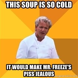Confused Ramsey - this SOUP IS SO COLD IT WOULD MAKE MR. FREEZE'S PISS JEALOUS