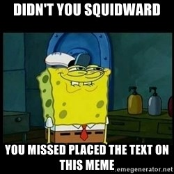 Don't you, Squidward? - didn't you squidward you missed placed the text on this meme