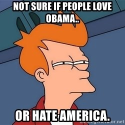 Futurama Fry - not sure if people love obama.. or hate america.
