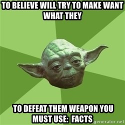 Advice Yoda Gives - to believe will try to make want what they  to defeat them weapon you must use:  facts
