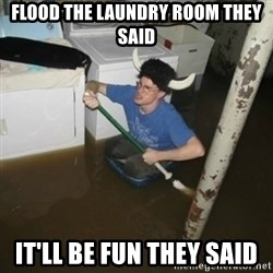 it'll be fun they say - flood the laundry room they said it'll be fun they said