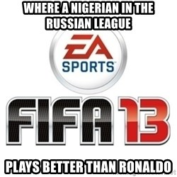 I heard fifa 13 is so real - where a Nigerian in the Russian league plays better than Ronaldo