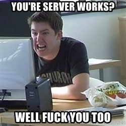 Angry Gary - YOU'RE SERVER WORKS? WELL FUCK YOU TOO